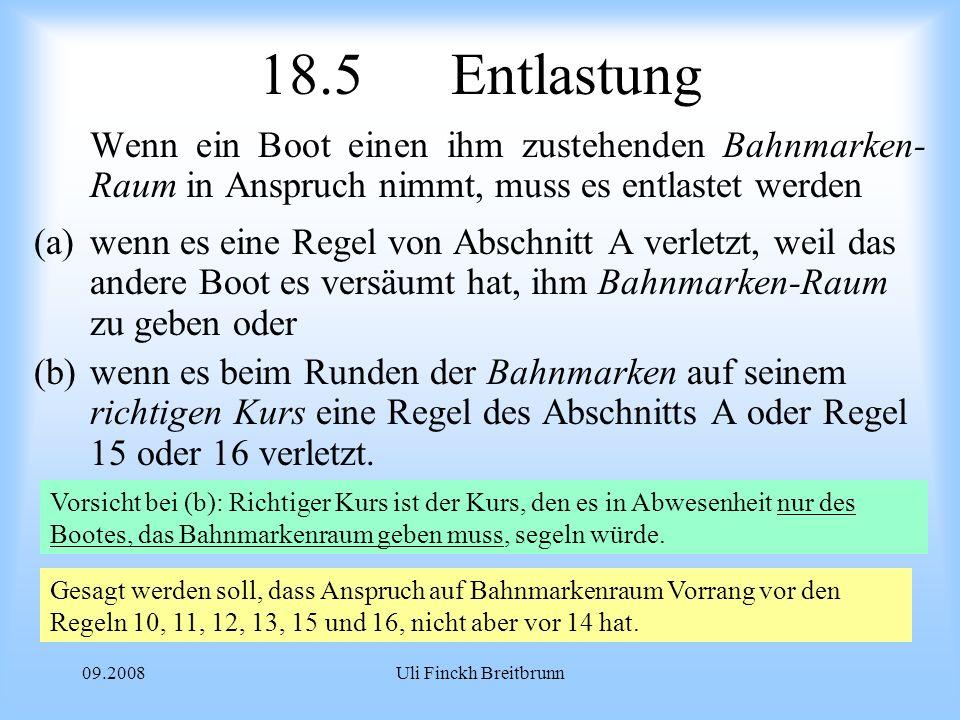 09.2008Uli Finckh Breitbrunn 18.5Entlastung Wenn ein Boot einen ihm zustehenden Bahnmarken- Raum in Anspruch nimmt, muss es entlastet werden (a)wenn es eine Regel von Abschnitt A verletzt, weil das andere Boot es versäumt hat, ihm Bahnmarken-Raum zu geben oder (b)wenn es beim Runden der Bahnmarken auf seinem richtigen Kurs eine Regel des Abschnitts A oder Regel 15 oder 16 verletzt.