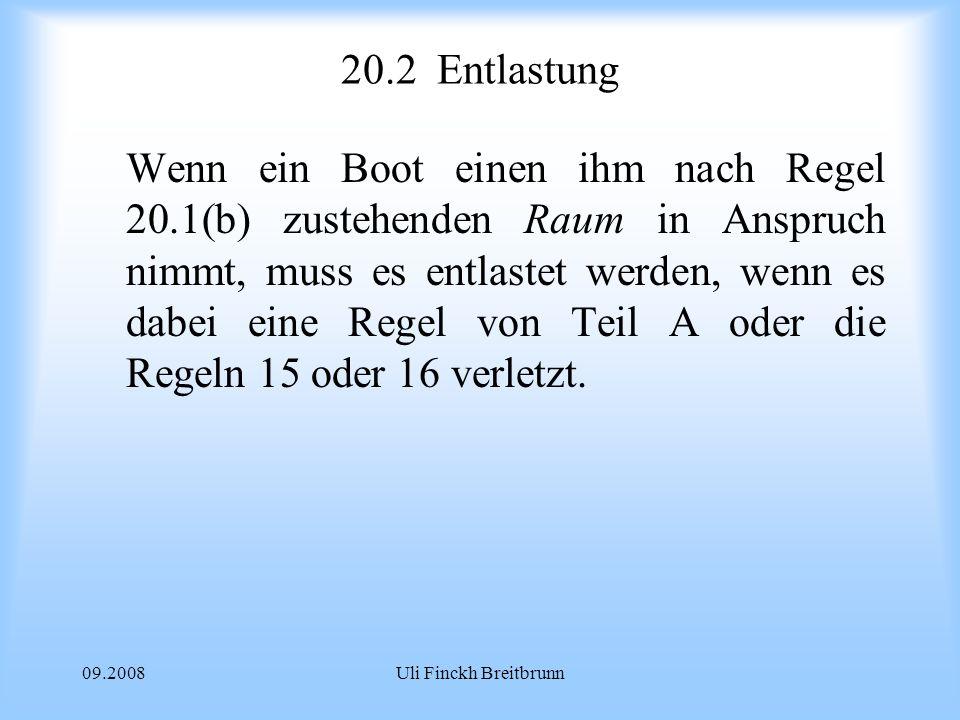 09.2008Uli Finckh Breitbrunn 20.2Entlastung Wenn ein Boot einen ihm nach Regel 20.1(b) zustehenden Raum in Anspruch nimmt, muss es entlastet werden, wenn es dabei eine Regel von Teil A oder die Regeln 15 oder 16 verletzt.