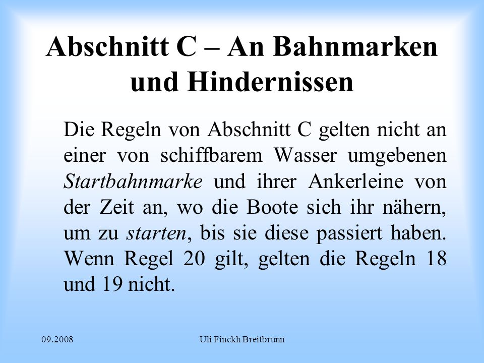 09.2008Uli Finckh Breitbrunn Abschnitt C – An Bahnmarken und Hindernissen Die Regeln von Abschnitt C gelten nicht an einer von schiffbarem Wasser umgebenen Startbahnmarke und ihrer Ankerleine von der Zeit an, wo die Boote sich ihr nähern, um zu starten, bis sie diese passiert haben.