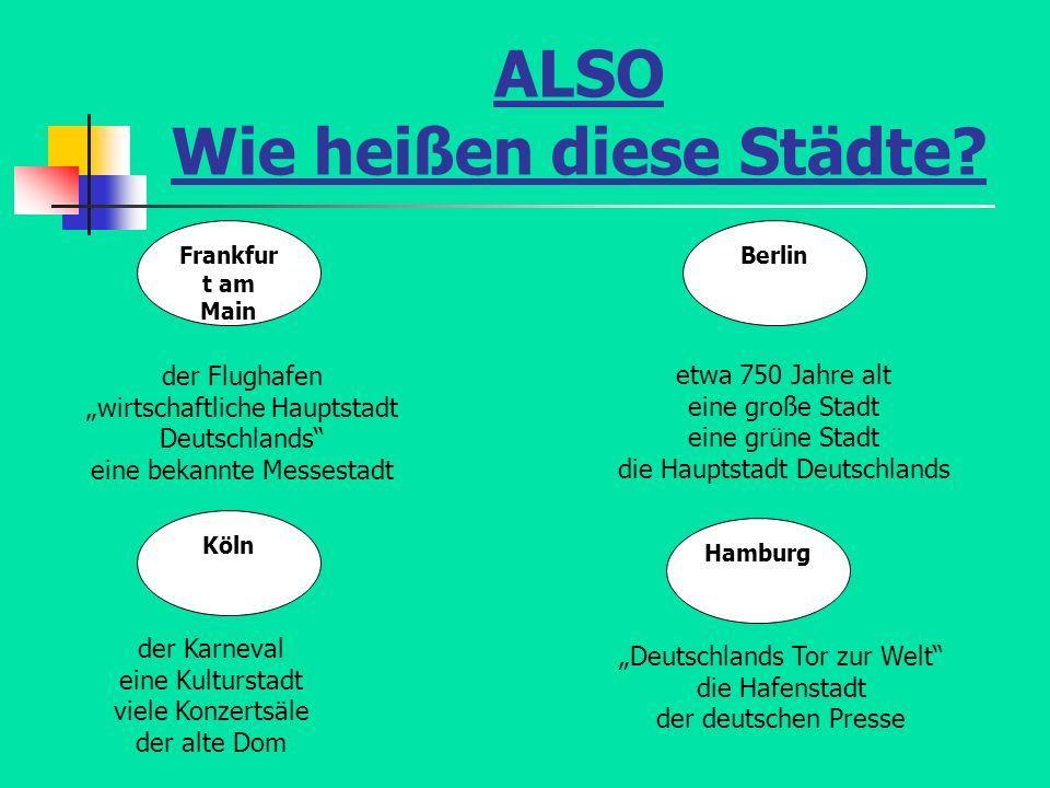 ALSO Wie heißen diese Städte? Frankfur t am Main Berlin Hamburg Köln der Flughafen wirtschaftliche Hauptstadt Deutschlands eine bekannte Messestadt de