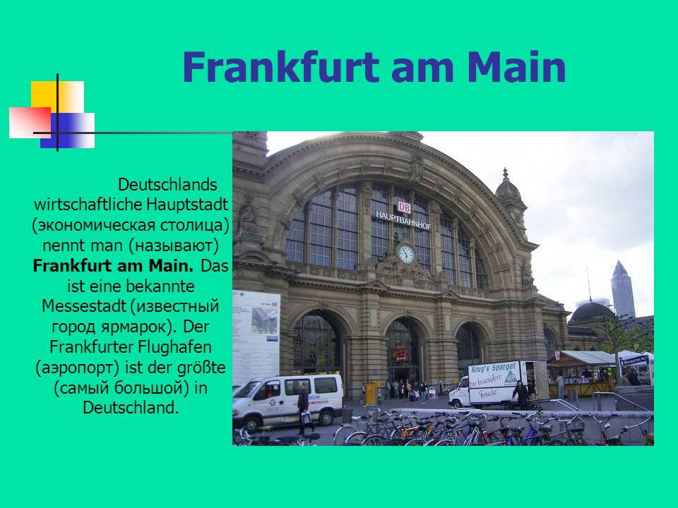 Frankfurt am Main Deutschlands wirtschaftliche Hauptstadt (экономическая столица) nennt man (называют) Frankfurt am Main. Das ist eine bekannte Messes