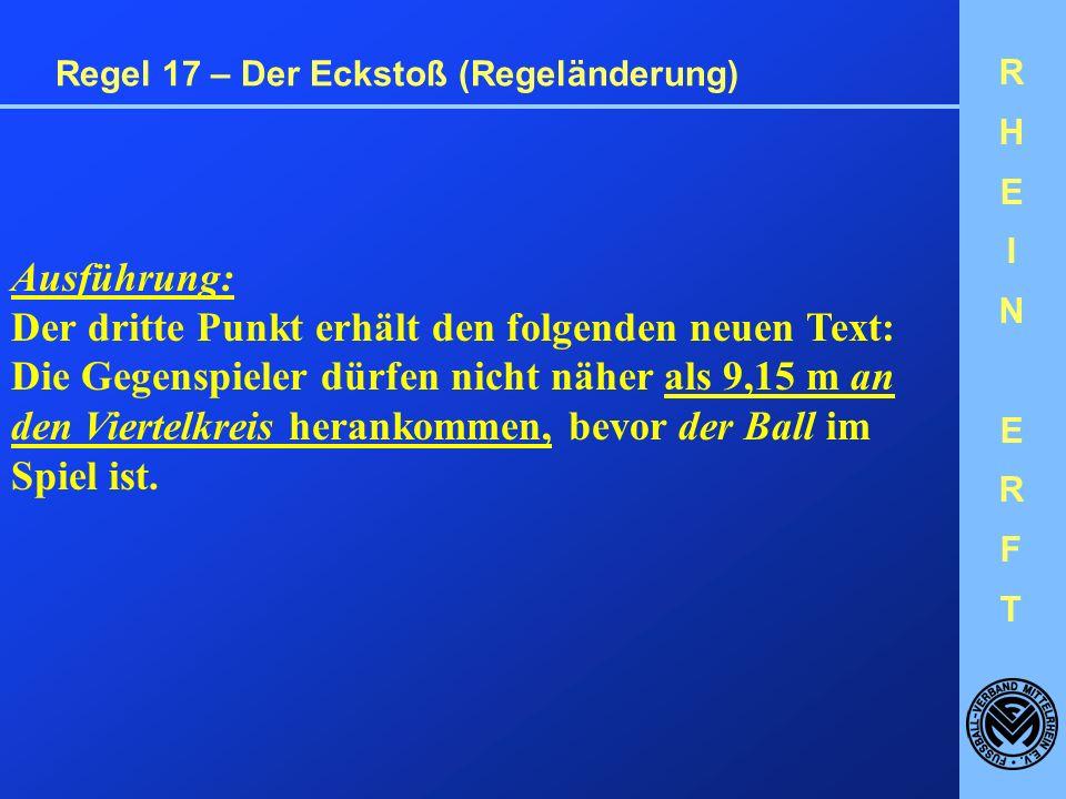 RHEINERFTRHEINERFT Regel 17 – Der Eckstoß (Regeländerung) Ausführung: Der dritte Punkt erhält den folgenden neuen Text: Die Gegenspieler dürfen nicht