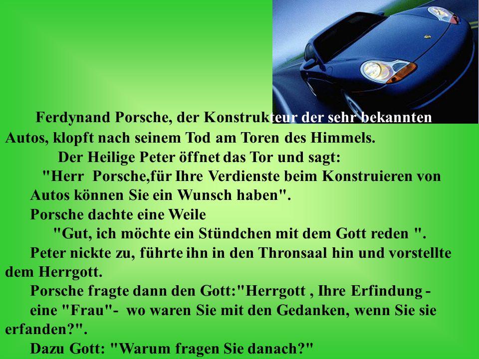 Ferdynand Porsche, der Konstrukteur der sehr bekannten Autos, klopft nach seinem Tod am Toren des Himmels. Der Heilige Peter öffnet das Tor und sagt: