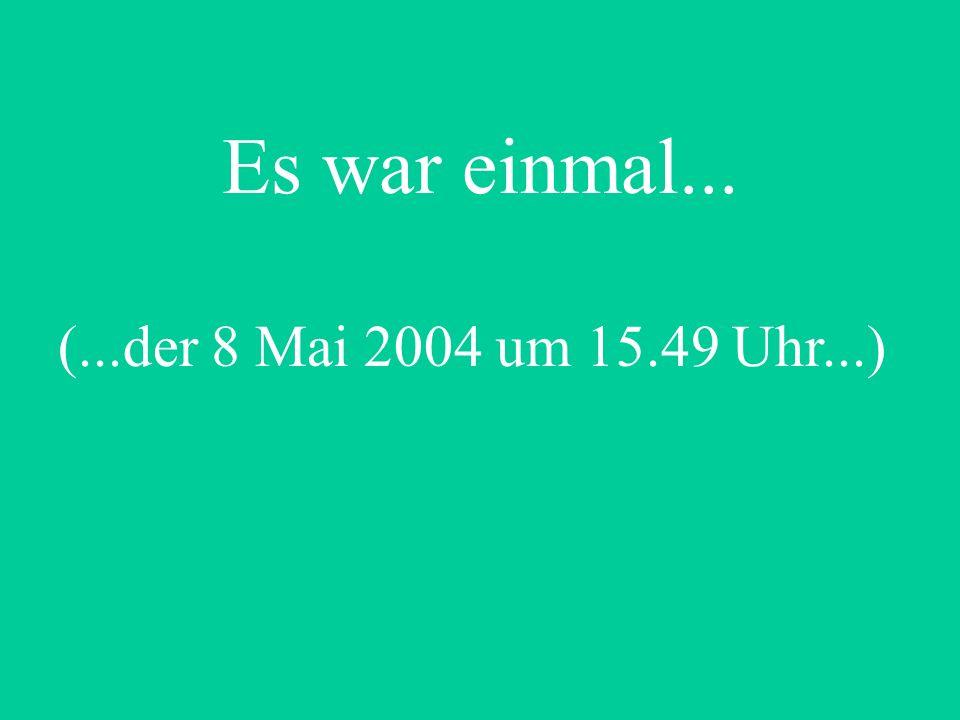 (...der 8 Mai 2004 um 15.49 Uhr...) Es war einmal...