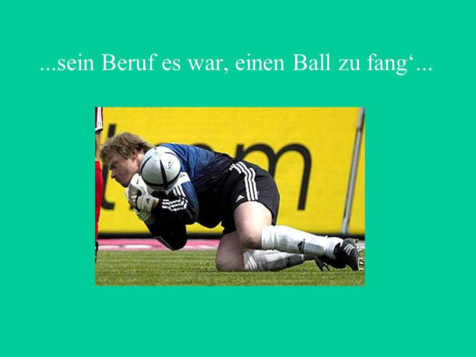 ...sein Beruf es war, einen Ball zu fang...