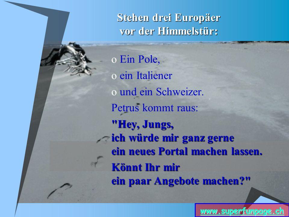 www.superfunpage.ch Stehen drei Europäer vor der Himmelstür: o Ein Pole, o ein Italiener o und ein Schweizer.