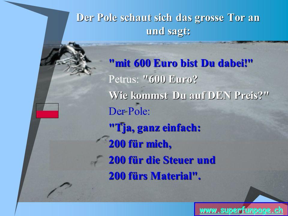 www.superfunpage.ch Der Pole schaut sich das grosse Tor an und sagt: mit 600 Euro bist Du dabei! 600 Euro.