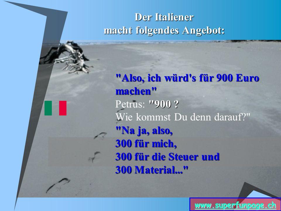 www.superfunpage.ch Der Italiener macht folgendes Angebot: Also, ich würd s für 900 Euro machen 900 .