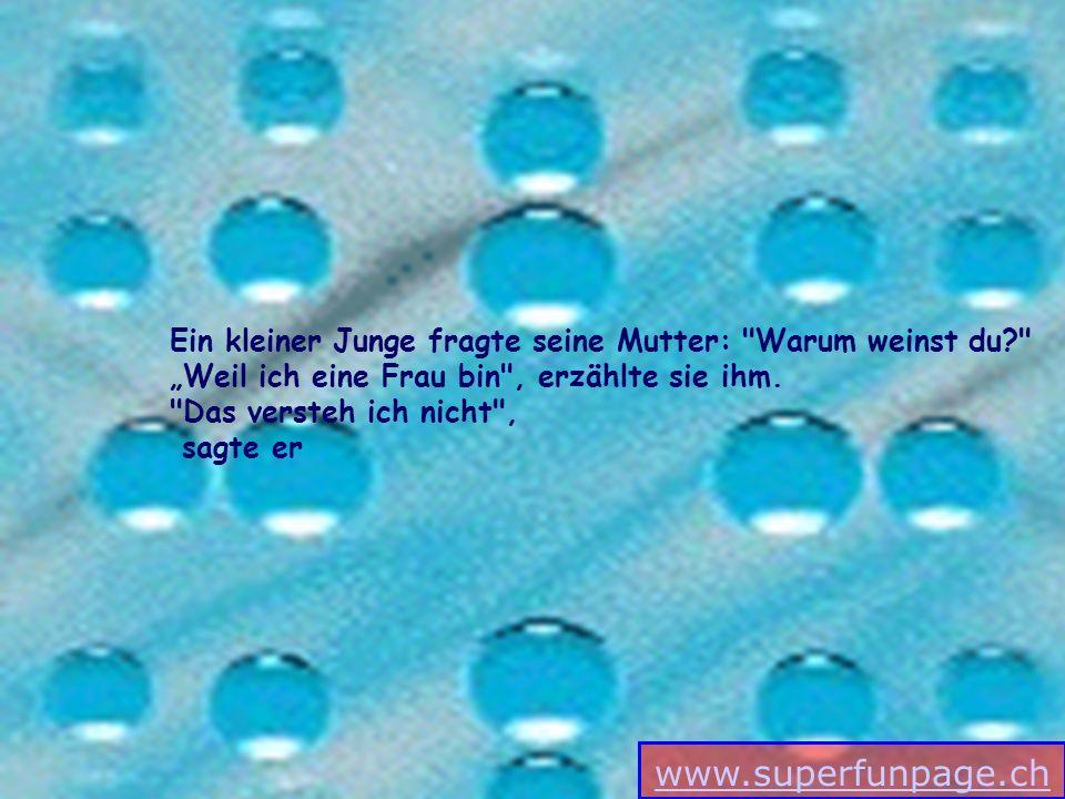 www.superfunpage.ch Ein kleiner Junge fragte seine Mutter: Warum weinst du? Weil ich eine Frau bin , erzählte sie ihm.