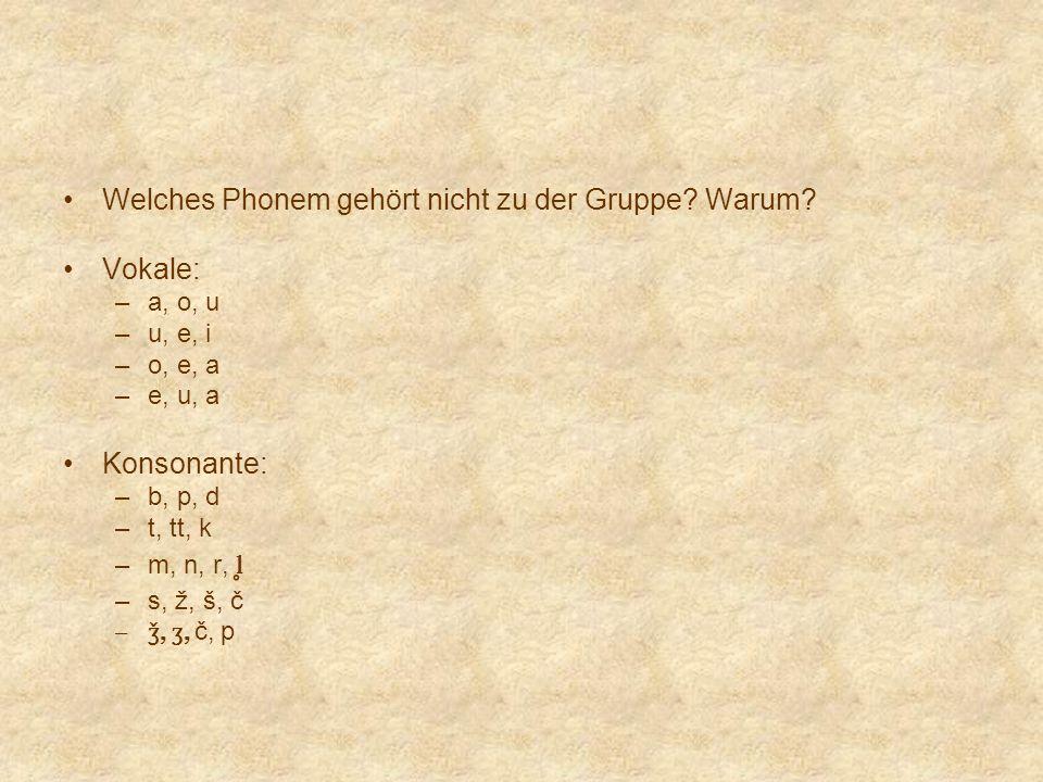 Welches Phonem gehört nicht zu der Gruppe? Warum? Vokale: –a, o, u –u, e, i –o, e, a –e, u, a Konsonante: –b, p, d –t, tt, k –m, n, r, l ̥ –s, ž, š, č