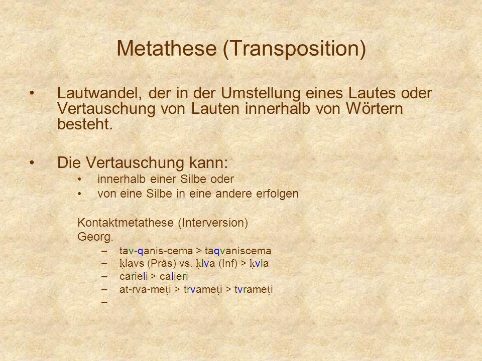 Metathese (Transposition) Lautwandel, der in der Umstellung eines Lautes oder Vertauschung von Lauten innerhalb von Wörtern besteht. Die Vertauschung
