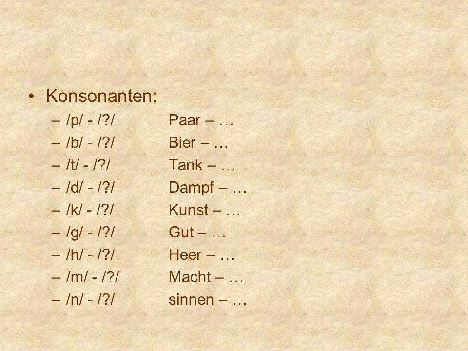Konsonanten: –/p/ - /?/Paar – … –/b/ - /?/Bier – … –/t/ - /?/Tank – … –/d/ - /?/Dampf – … –/k/ - /?/Kunst – … –/g/ - /?/Gut – … –/h/ - /?/Heer – … –/m