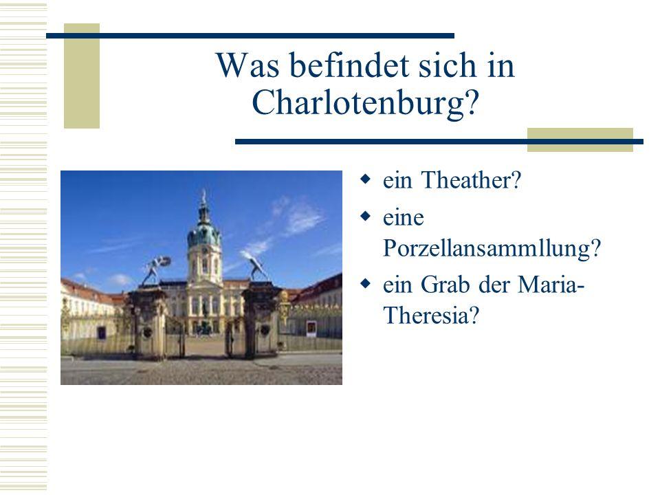 ein Theather? eine Porzellansammllung? ein Grab der Maria- Theresia? Was befindet sich in Charlotenburg?
