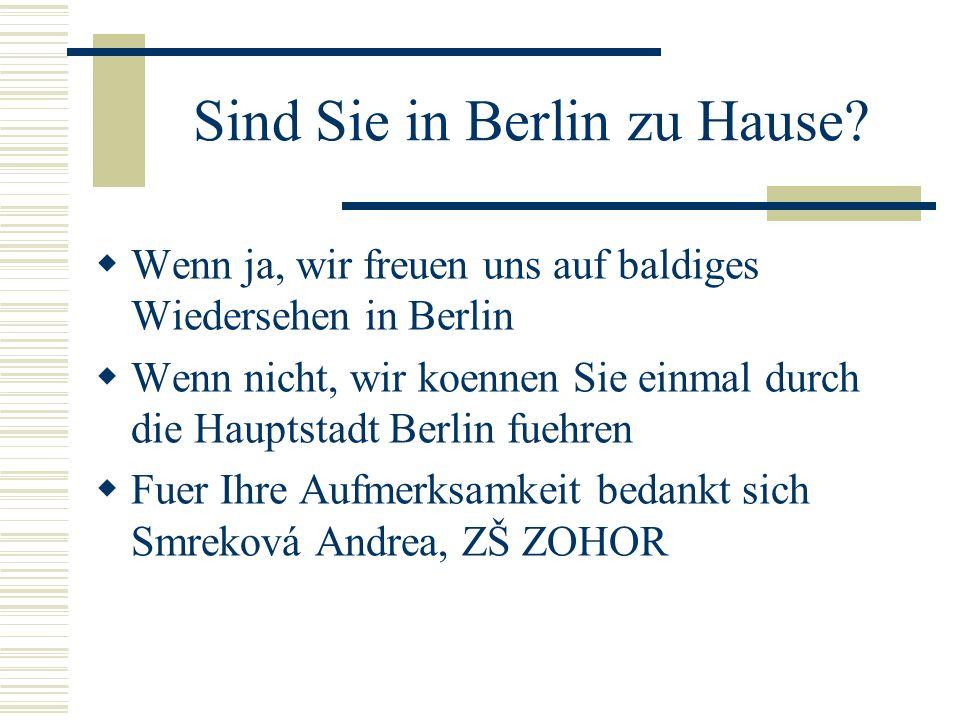 Sind Sie in Berlin zu Hause? Wenn ja, wir freuen uns auf baldiges Wiedersehen in Berlin Wenn nicht, wir koennen Sie einmal durch die Hauptstadt Berlin