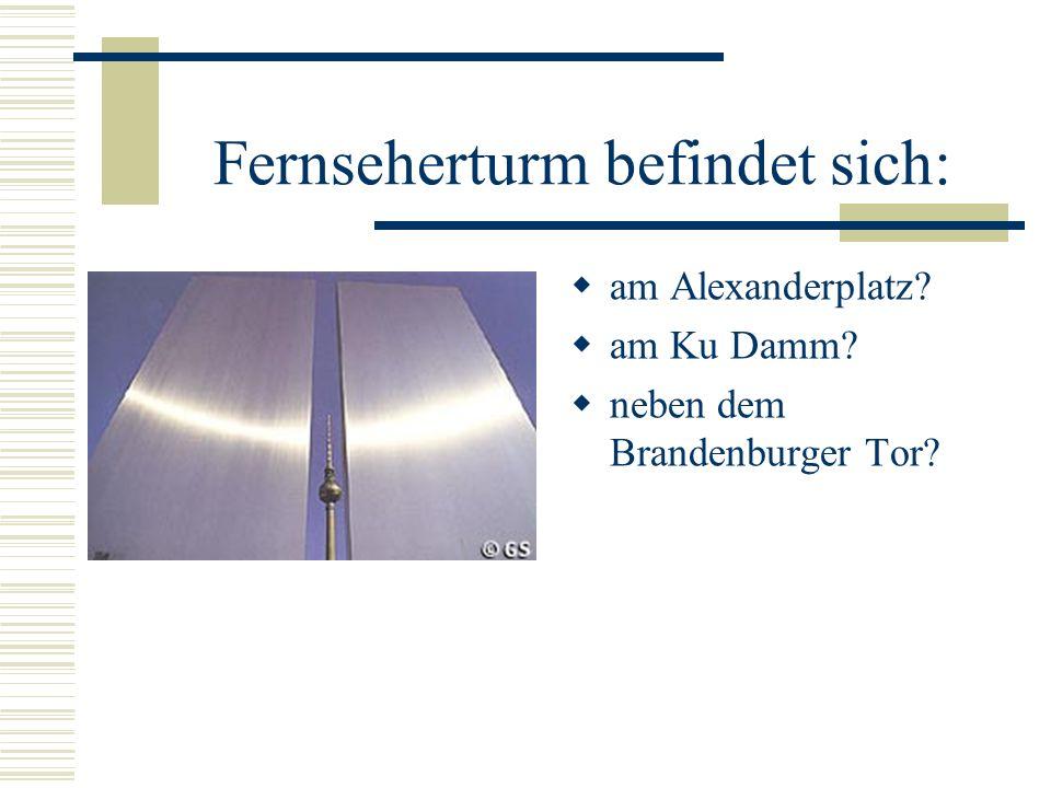 Fernseherturm befindet sich: am Alexanderplatz? am Ku Damm? neben dem Brandenburger Tor?