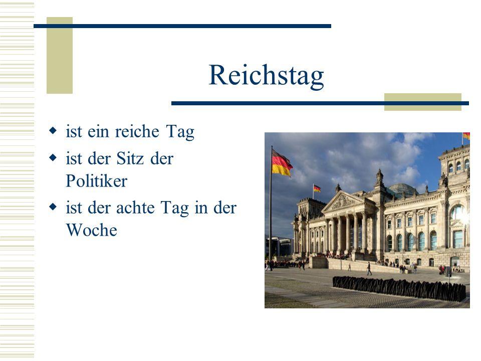 Reichstag ist ein reiche Tag ist der Sitz der Politiker ist der achte Tag in der Woche