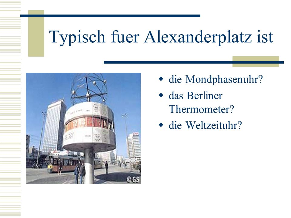 Typisch fuer Alexanderplatz ist die Mondphasenuhr? das Berliner Thermometer? die Weltzeituhr?
