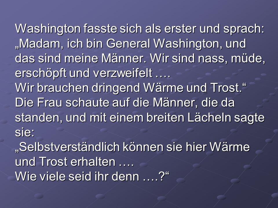 Washington fasste sich als erster und sprach: Madam, ich bin General Washington, und das sind meine Männer. Wir sind nass, müde, erschöpft und verzwei