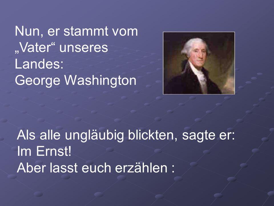 Nun, er stammt vom Vater unseres Landes: George Washington Als alle ungläubig blickten, sagte er: Im Ernst! Aber lasst euch erzählen :