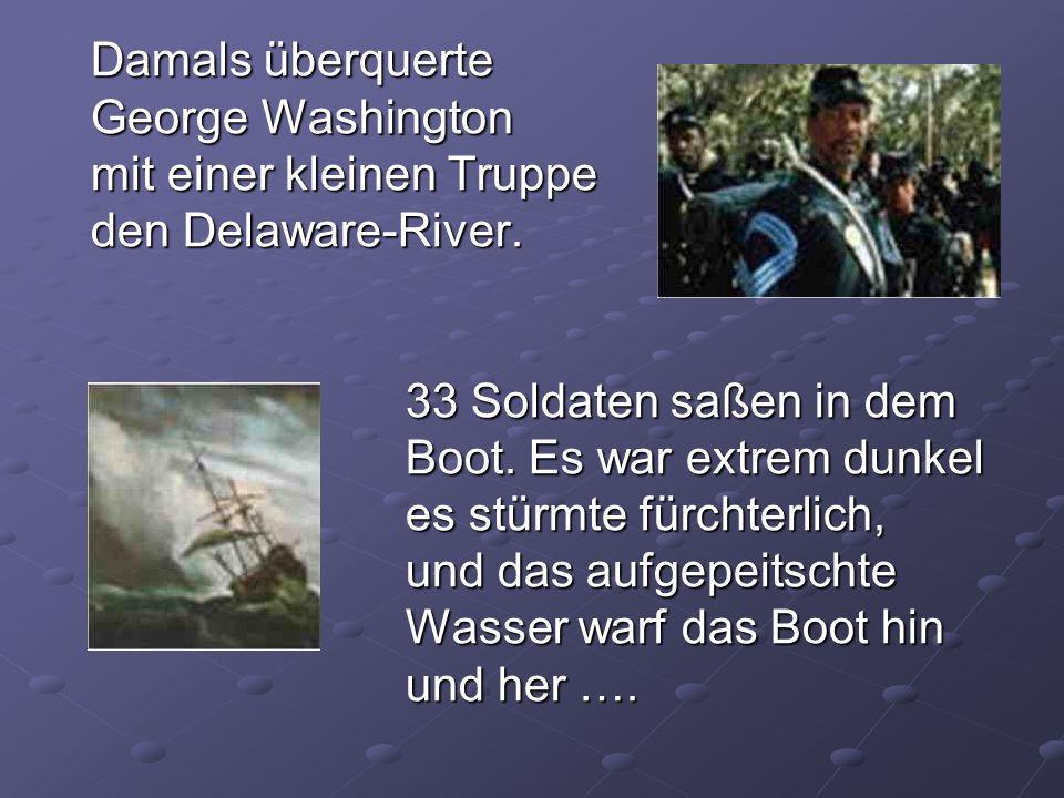 Damals überquerte George Washington mit einer kleinen Truppe den Delaware-River. 33 Soldaten saßen in dem Boot. Es war extrem dunkel es stürmte fürcht