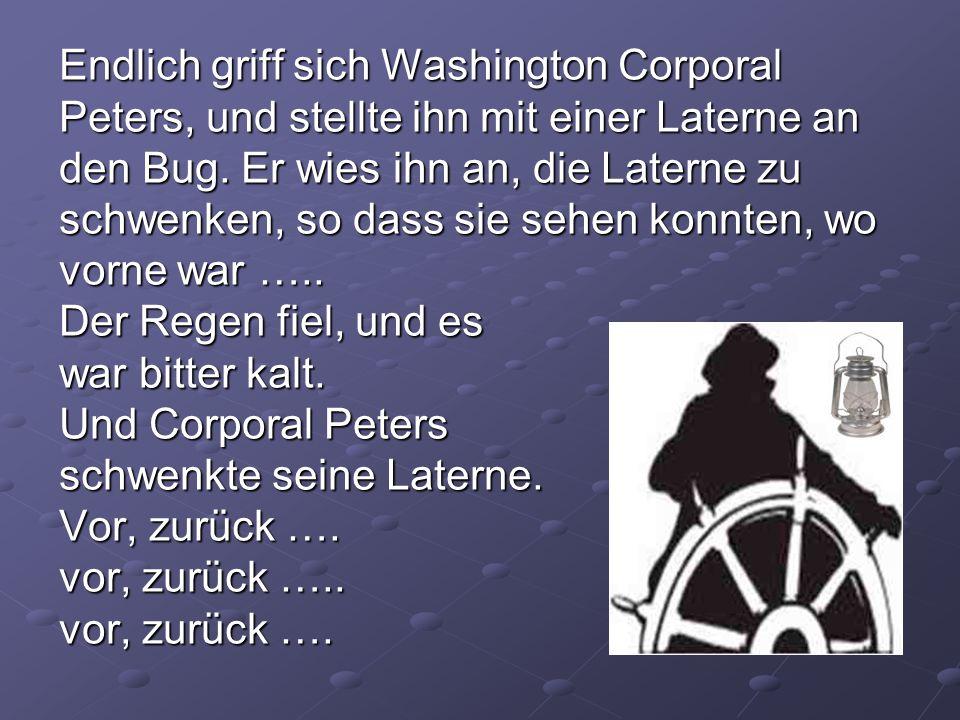 Endlich griff sich Washington Corporal Peters, und stellte ihn mit einer Laterne an den Bug. Er wies ihn an, die Laterne zu schwenken, so dass sie seh