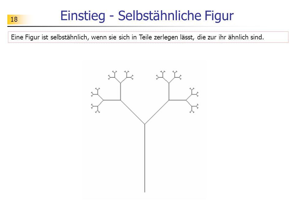 18 Einstieg - Selbstähnliche Figur Eine Figur ist selbstähnlich, wenn sie sich in Teile zerlegen lässt, die zur ihr ähnlich sind.
