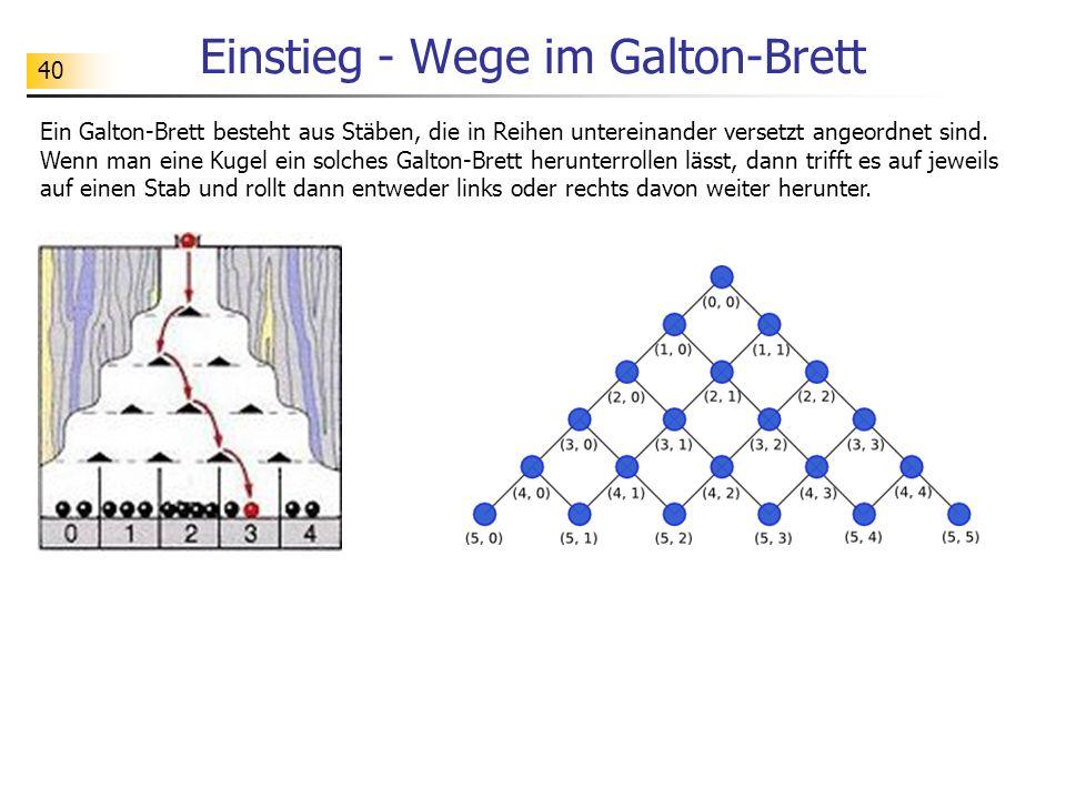 40 Einstieg - Wege im Galton-Brett Ein Galton-Brett besteht aus Stäben, die in Reihen untereinander versetzt angeordnet sind.