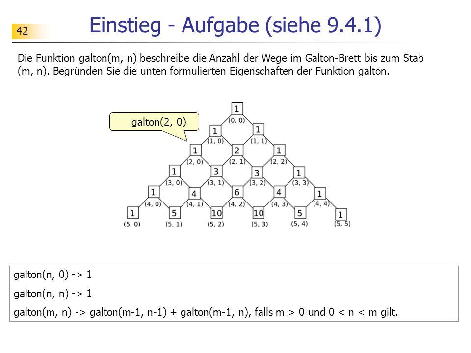 42 Einstieg - Aufgabe (siehe 9.4.1) Die Funktion galton(m, n) beschreibe die Anzahl der Wege im Galton-Brett bis zum Stab (m, n).