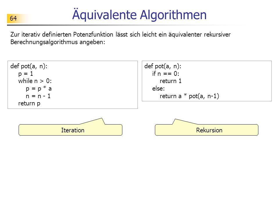 64 Äquivalente Algorithmen Zur iterativ definierten Potenzfunktion lässt sich leicht ein äquivalenter rekursiver Berechnungsalgorithmus angeben: def pot(a, n): p = 1 while n > 0: p = p * a n = n - 1 return p def pot(a, n): if n == 0: return 1 else: return a * pot(a, n-1) Iteration Rekursion