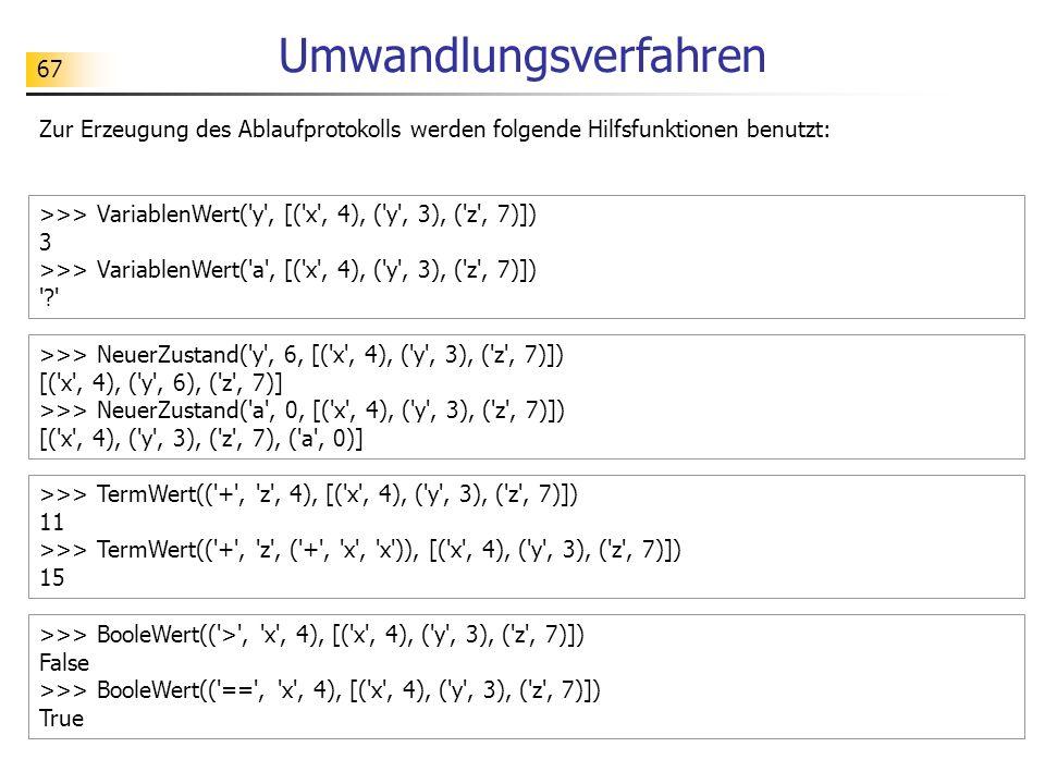 67 Umwandlungsverfahren Zur Erzeugung des Ablaufprotokolls werden folgende Hilfsfunktionen benutzt: >>> VariablenWert( y , [( x , 4), ( y , 3), ( z , 7)]) 3 >>> VariablenWert( a , [( x , 4), ( y , 3), ( z , 7)]) ? >>> NeuerZustand( y , 6, [( x , 4), ( y , 3), ( z , 7)]) [( x , 4), ( y , 6), ( z , 7)] >>> NeuerZustand( a , 0, [( x , 4), ( y , 3), ( z , 7)]) [( x , 4), ( y , 3), ( z , 7), ( a , 0)] >>> TermWert(( + , z , 4), [( x , 4), ( y , 3), ( z , 7)]) 11 >>> TermWert(( + , z , ( + , x , x )), [( x , 4), ( y , 3), ( z , 7)]) 15 >>> BooleWert(( > , x , 4), [( x , 4), ( y , 3), ( z , 7)]) False >>> BooleWert(( == , x , 4), [( x , 4), ( y , 3), ( z , 7)]) True