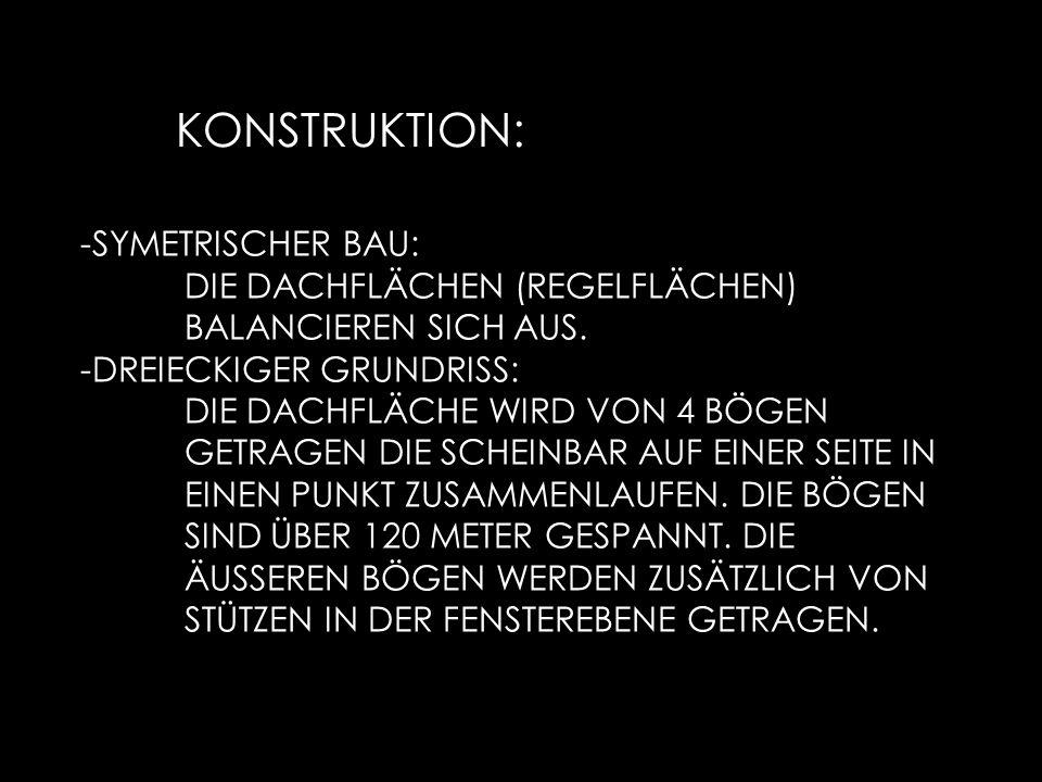 KONSTRUKTION: -SYMETRISCHER BAU: DIE DACHFLÄCHEN (REGELFLÄCHEN) BALANCIEREN SICH AUS. -DREIECKIGER GRUNDRISS: DIE DACHFLÄCHE WIRD VON 4 BÖGEN GETRAGEN