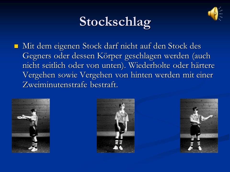 Stockschlag Mit dem eigenen Stock darf nicht auf den Stock des Gegners oder dessen Körper geschlagen werden (auch nicht seitlich oder von unten).