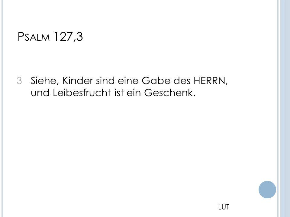 P SALM 127,3 3 Siehe, Kinder sind eine Gabe des HERRN, und Leibesfrucht ist ein Geschenk. LUT
