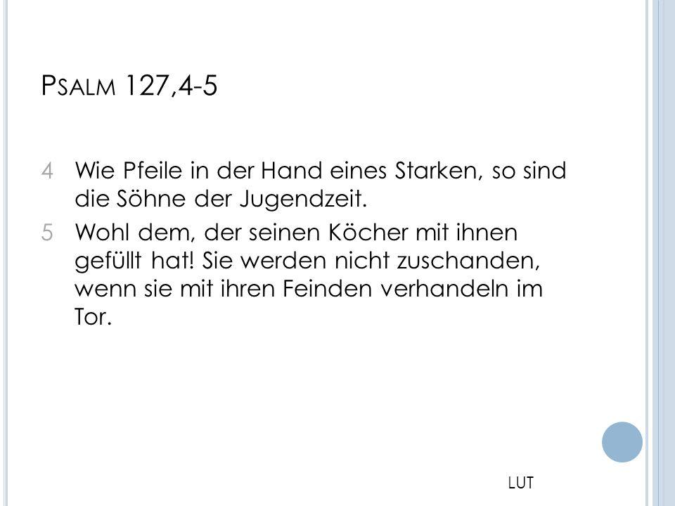 P SALM 127,4-5 4 Wie Pfeile in der Hand eines Starken, so sind die Söhne der Jugendzeit. 5 Wohl dem, der seinen Köcher mit ihnen gefüllt hat! Sie werd