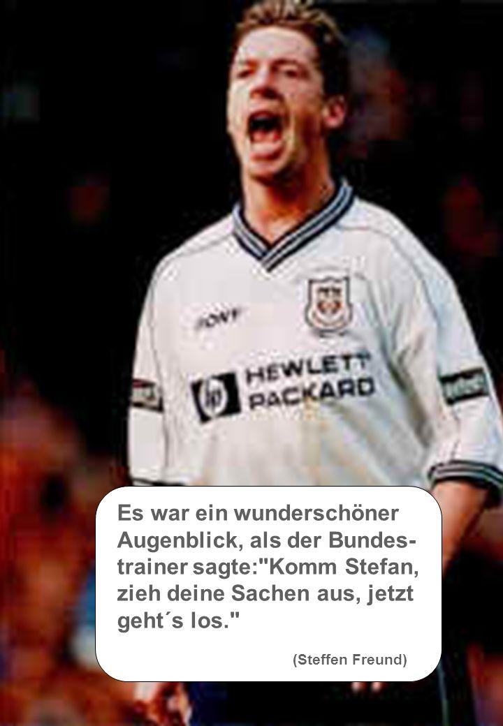 Es war ein wunderschöner Augenblick, als der Bundes- trainer sagte: Komm Stefan, zieh deine Sachen aus, jetzt geht´s los. (Steffen Freund)