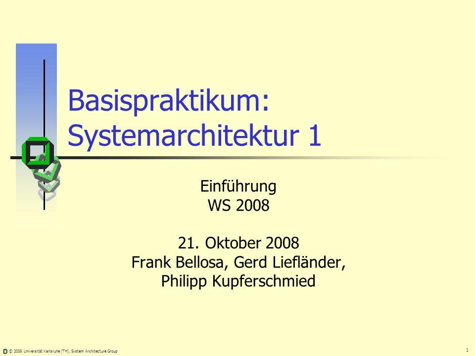1 © 2008 Universität Karlsruhe (TH), System Architecture Group Basispraktikum: Systemarchitektur 1 Einführung WS 2008 21. Oktober 2008 Frank Bellosa,