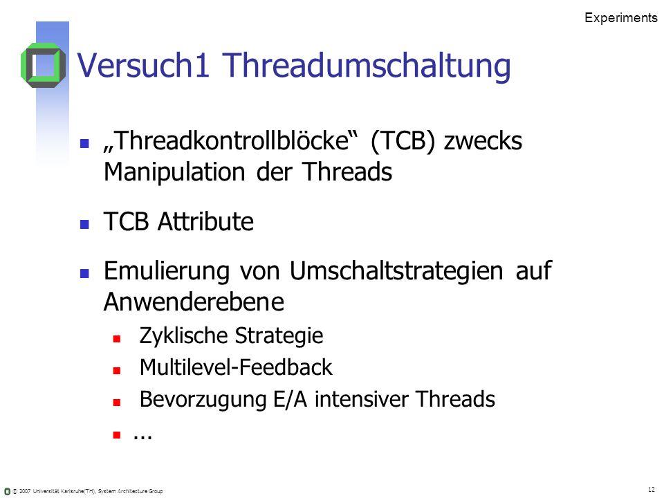 © 2007 Universität Karlsruhe(TH), System Architecture Group 12 Experiments Versuch1 Threadumschaltung Threadkontrollblöcke (TCB) zwecks Manipulation d