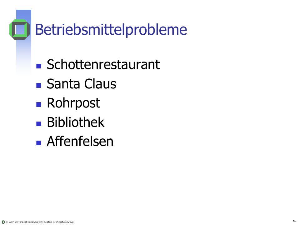 © 2007 Universität Karlsruhe(TH), System Architecture Group 16 Betriebsmittelprobleme Schottenrestaurant Santa Claus Rohrpost Bibliothek Affenfelsen