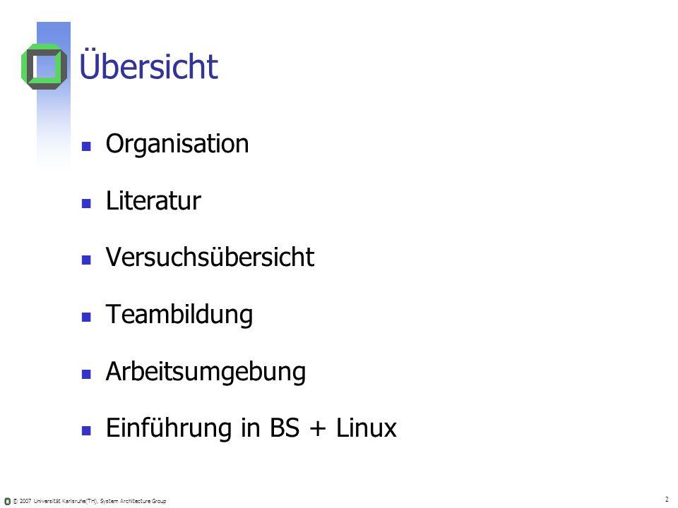 © 2007 Universität Karlsruhe(TH), System Architecture Group 2 Übersicht Organisation Literatur Versuchsübersicht Teambildung Arbeitsumgebung Einführun