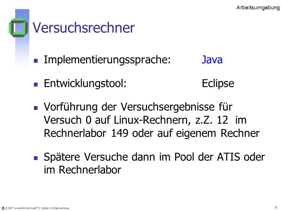 © 2007 Universität Karlsruhe(TH), System Architecture Group 20 Arbeitsumgebung Versuchsrechner Implementierungssprache: Java Entwicklungstool:Eclipse
