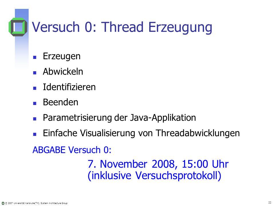 © 2007 Universität Karlsruhe(TH), System Architecture Group 22 Versuch 0: Thread Erzeugung Erzeugen Abwickeln Identifizieren Beenden Parametrisierung