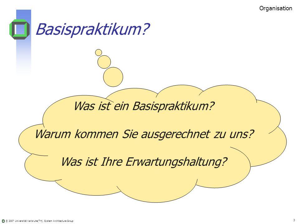 © 2007 Universität Karlsruhe(TH), System Architecture Group 3 Was ist ein Basispraktikum? Warum kommen Sie ausgerechnet zu uns? Was ist Ihre Erwartung