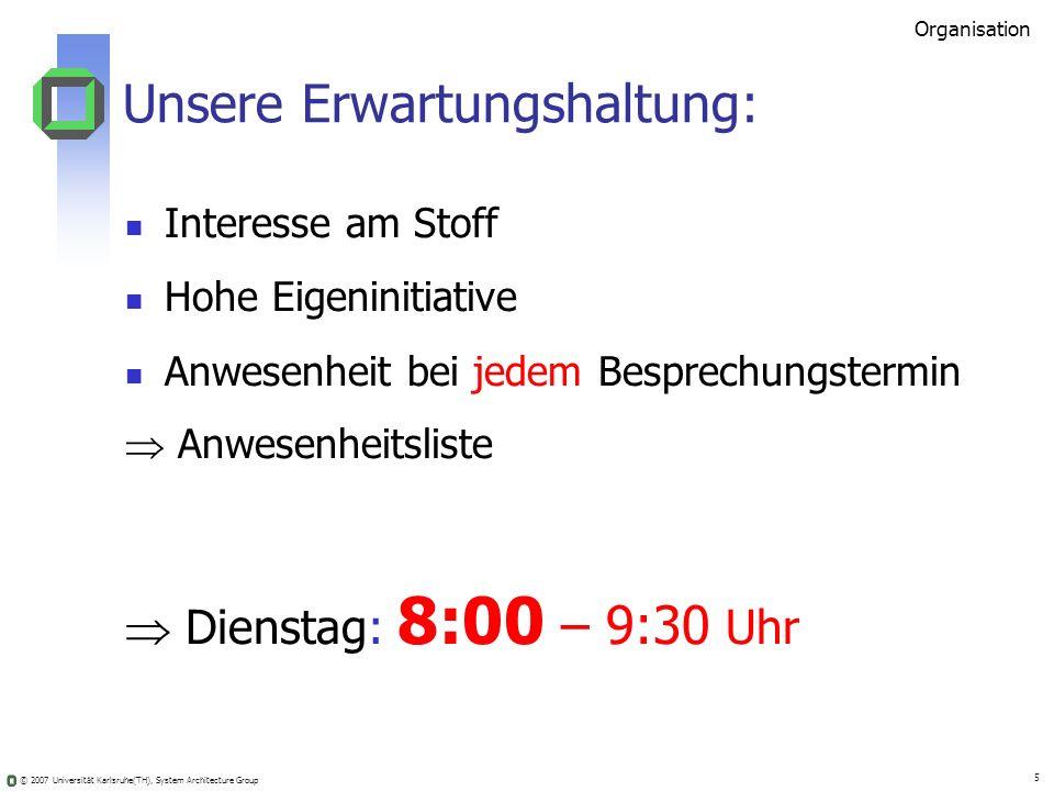 © 2007 Universität Karlsruhe(TH), System Architecture Group 5 Unsere Erwartungshaltung: Interesse am Stoff Hohe Eigeninitiative Anwesenheit bei jedem