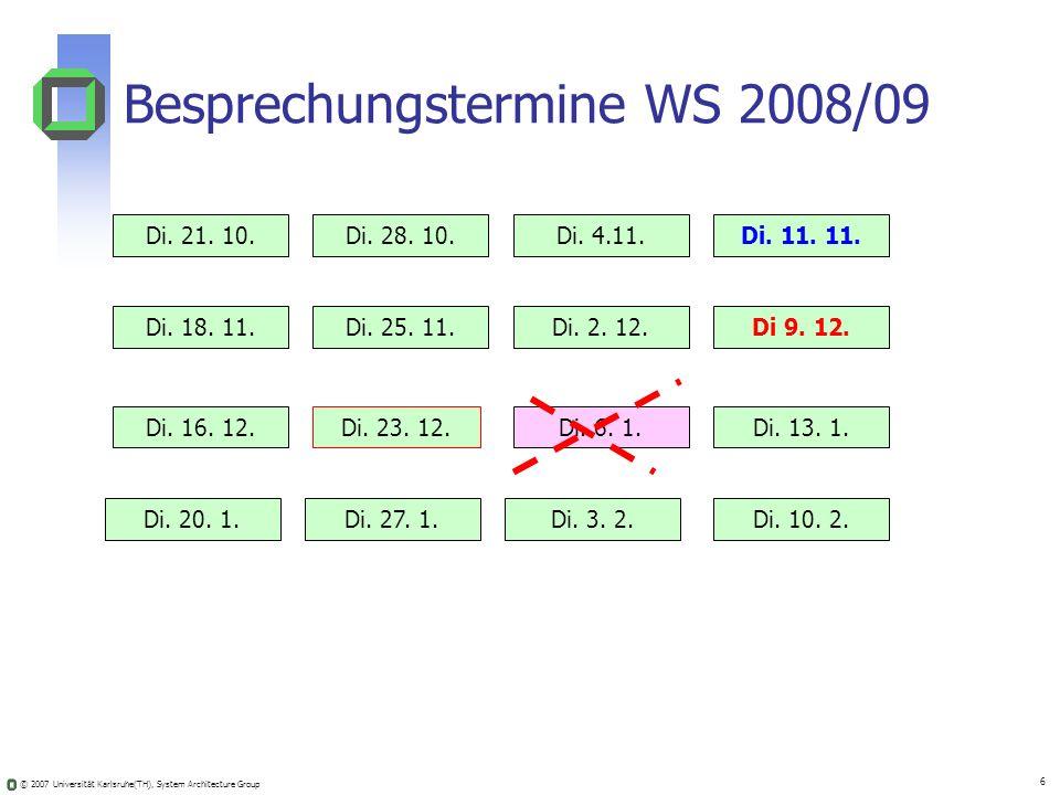 © 2007 Universität Karlsruhe(TH), System Architecture Group 6 Besprechungstermine WS 2008/09 Di. 21. 10.Di. 28. 10.Di. 4.11.Di. 11. 11. Di. 18. 11.Di.