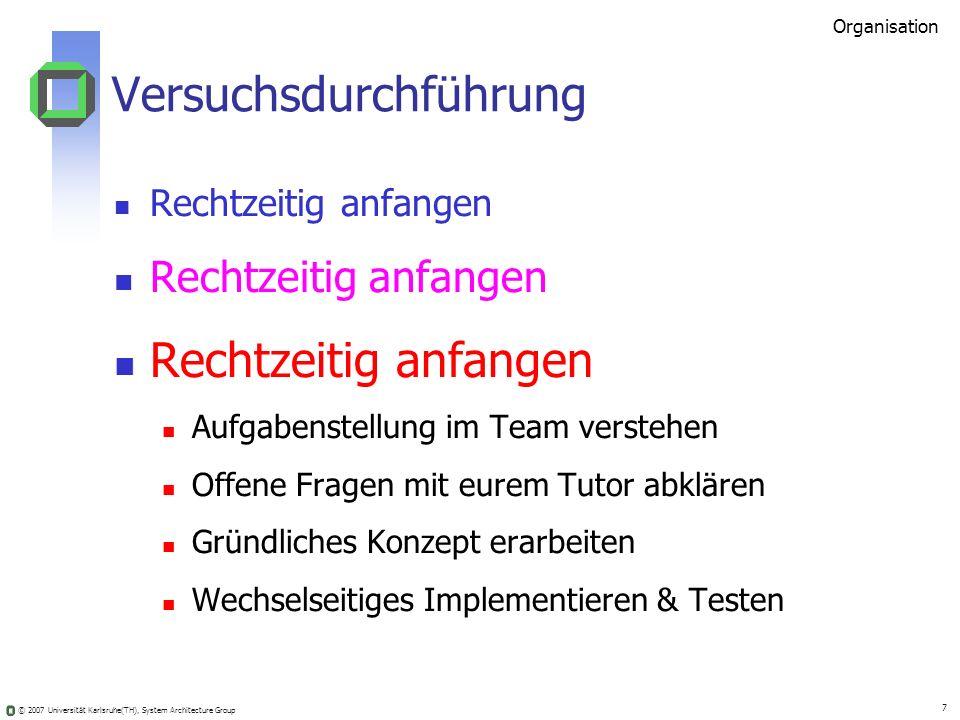 © 2007 Universität Karlsruhe(TH), System Architecture Group 7 Versuchsdurchführung Rechtzeitig anfangen Aufgabenstellung im Team verstehen Offene Frag