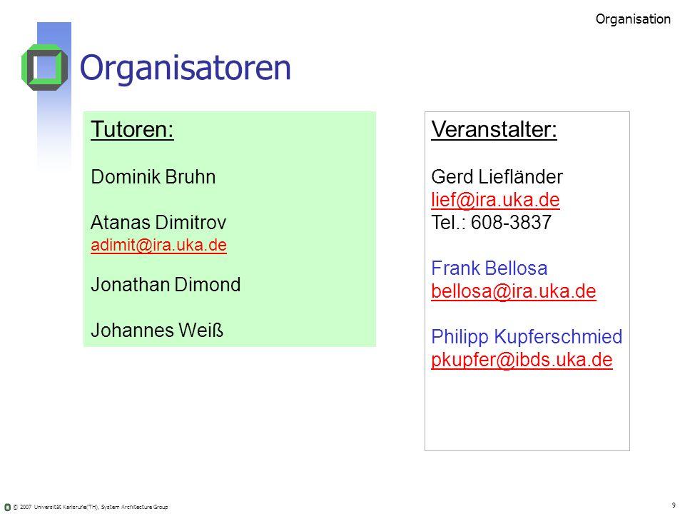 © 2007 Universität Karlsruhe(TH), System Architecture Group 9 Veranstalter: Gerd Liefländer lief@ira.uka.de Tel.: 608-3837 Frank Bellosa bellosa@ira.u