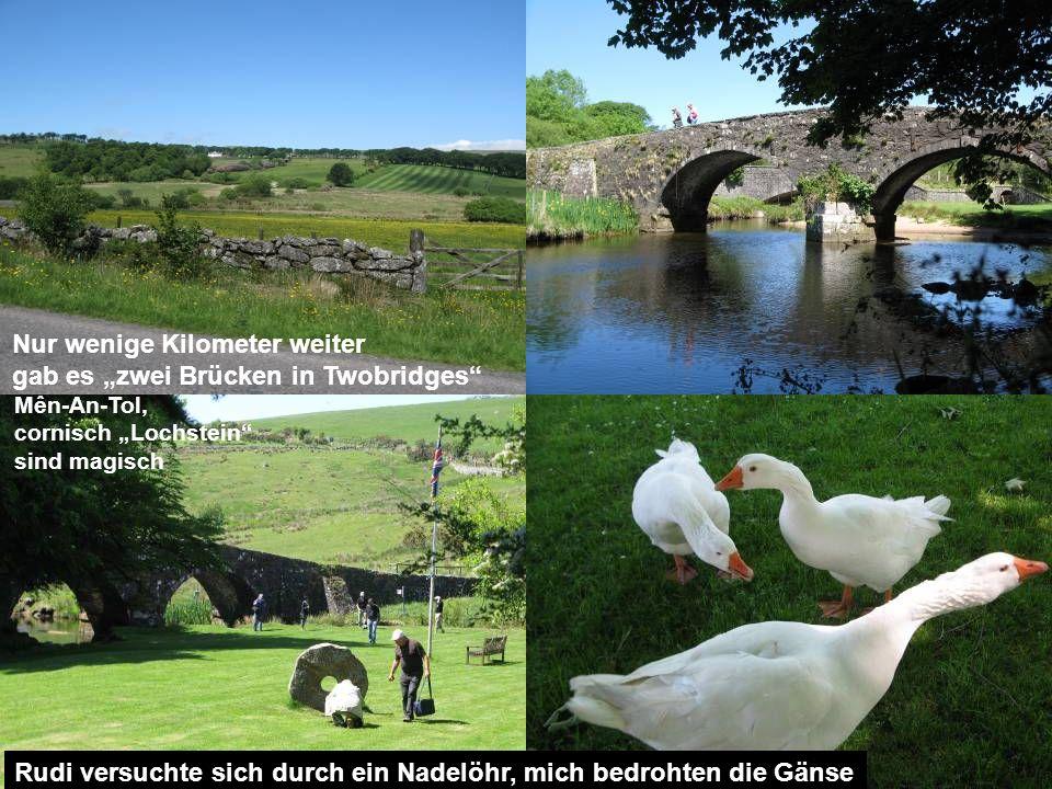 Nur wenige Kilometer weiter gab es zwei Brücken in Twobridges Rudi versuchte sich durch ein Nadelöhr, mich bedrohten die Gänse Mên-An-Tol, cornisch Lochstein sind magisch