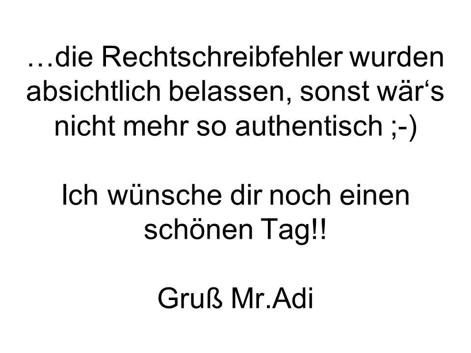…die Rechtschreibfehler wurden absichtlich belassen, sonst wärs nicht mehr so authentisch ;-) Ich wünsche dir noch einen schönen Tag!! Gruß Mr.Adi