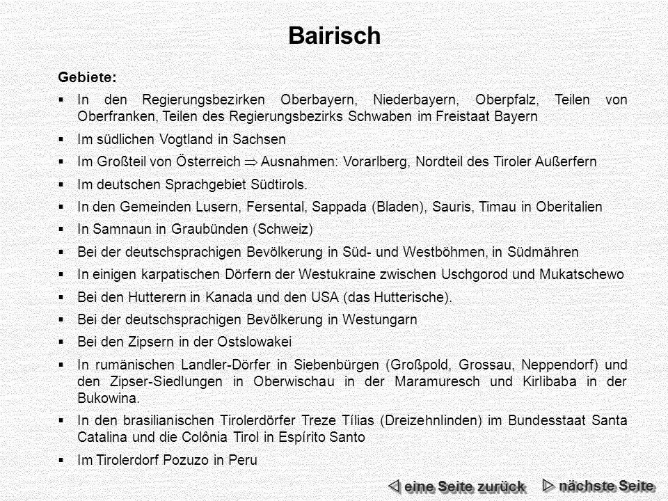 Bairisch Gebiete: In den Regierungsbezirken Oberbayern, Niederbayern, Oberpfalz, Teilen von Oberfranken, Teilen des Regierungsbezirks Schwaben im Freistaat Bayern Im südlichen Vogtland in Sachsen Im Großteil von Österreich Ausnahmen: Vorarlberg, Nordteil des Tiroler Außerfern Im deutschen Sprachgebiet Südtirols.