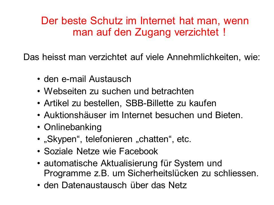 Der beste Schutz im Internet hat man, wenn man auf den Zugang verzichtet ! Das heisst man verzichtet auf viele Annehmlichkeiten, wie: den e-mail Austa